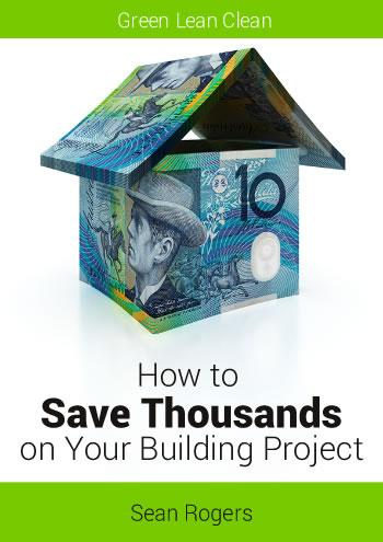Green Lean Clean. How to Save Thousands on Your Building Project. By Sean Rogers.